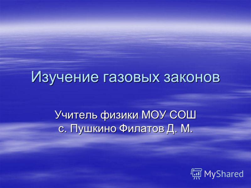 Изучение газовых законов Учитель физики МОУ СОШ с. Пушкино Филатов Д. М.