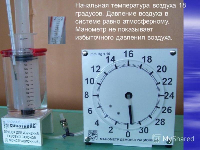 Начальная температура воздуха 18 градусов. Давление воздуха в системе равно атмосферному. Манометр не показывает избыточного давления воздуха.