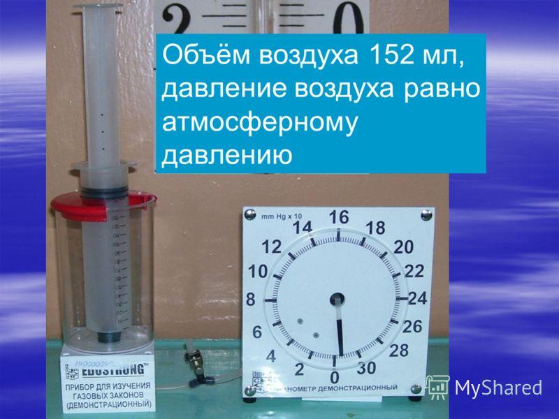 Объём воздуха 152 мл, давление воздуха равно атмосферному давлению