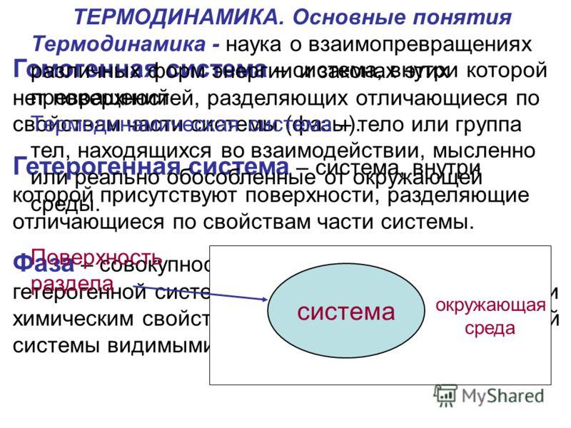Гомогенная система – система, внутри которой нет поверхностей, разделяющих отличающиеся по свойствам части системы (фазы). Гетерогенная система – система, внутри которой присутствуют поверхности, разделяющие отличающиеся по свойствам части системы. Ф