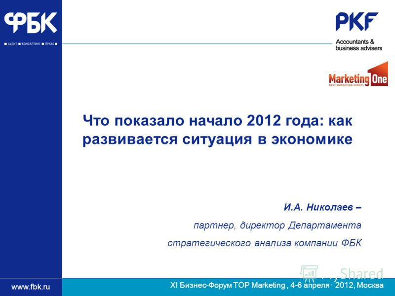 www.fbk.ru ХI Бизнес-Форум TOP Marketing, 4-6 апреля · 2012, Москва И.А. Николаев – партнер, директор Департамента стратегического анализа компании ФБК Что показало начало 2012 года: как развивается ситуация в экономике