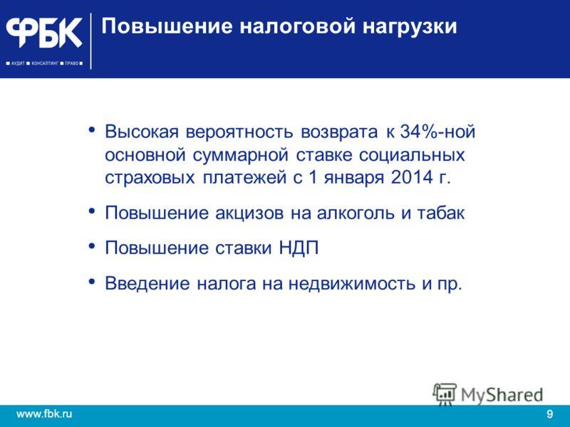 9 www.fbk.ru Повышение налоговой нагрузки Высокая вероятность возврата к 34%-ной основной суммарной ставке социальных страховых платежей с 1 января 2014 г. Повышение акцизов на алкоголь и табак Повышение ставки НДП Введение налога на недвижимость и п
