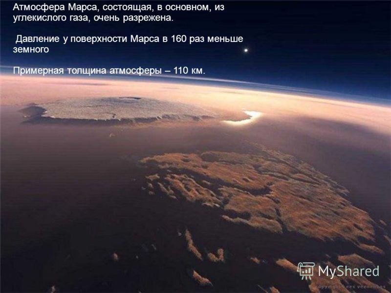 Атмосфера Марса, состоящая, в основном, из углекислого газа, очень разрежена. Давление у поверхности Марса в 160 раз меньше земного Примерная толщина атмосферы – 110 км.