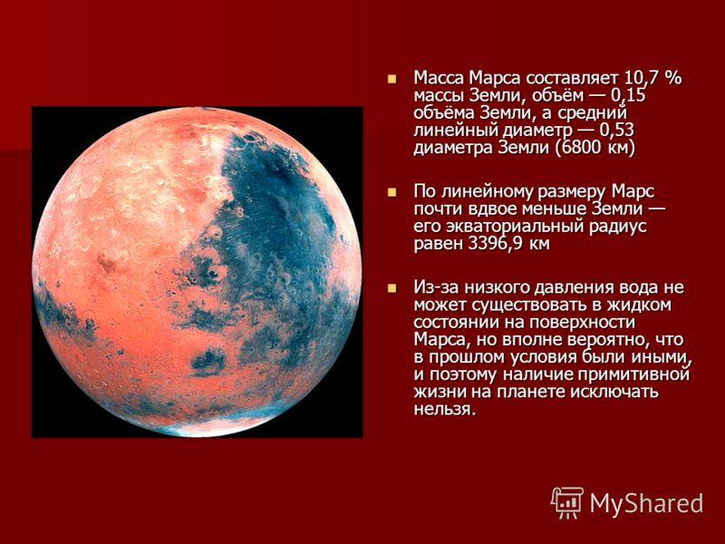Масса Марса составляет 10,7 % массы Земли, объём 0,15 объёма Земли, а средний линейный диаметр 0,53 диаметра Земли (6800 км) Масса Марса составляет 10,7 % массы Земли, объём 0,15 объёма Земли, а средний линейный диаметр 0,53 диаметра Земли (6800 км)