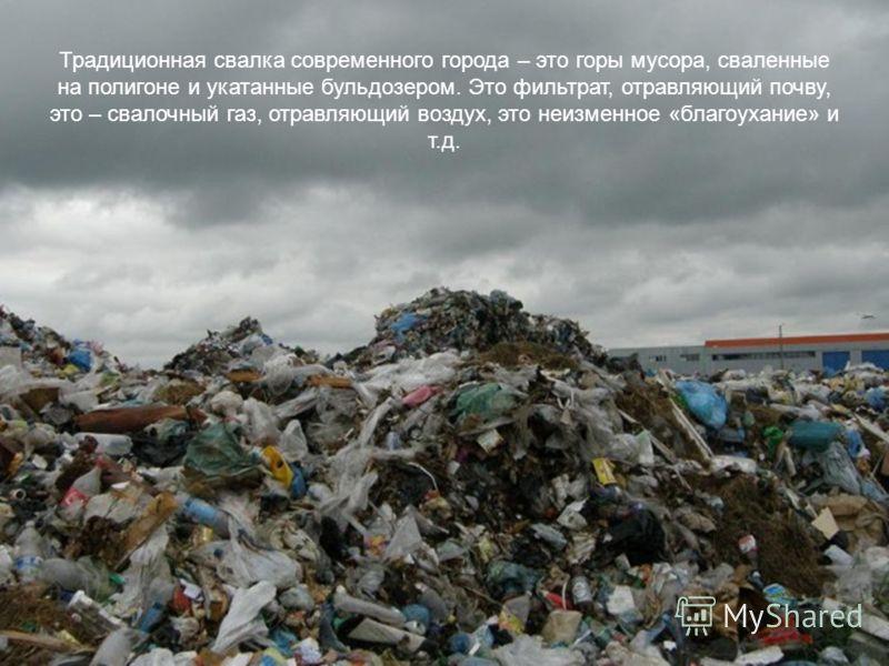 Традиционная свалка современного города – это горы мусора, сваленные на полигоне и укатанные бульдозером. Это фильтрат, отравляющий почву, это – свалочный газ, отравляющий воздух, это неизменное «благоухание» и т.д. Не пора ли что-то менять? Традицио