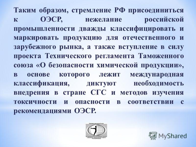 Таким образом, стремление РФ присоединиться к ОЭСР, нежелание российской промышленности дважды классифицировать и маркировать продукцию для отечественного и зарубежного рынка, а также вступление в силу проекта Технического регламента Таможенного союз