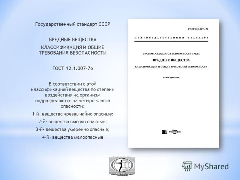Государственный стандарт СССР ВРЕДНЫЕ ВЕЩЕСТВА КЛАССИФИКАЦИЯ И ОБЩИЕ ТРЕБОВАНИЯ БЕЗОПАСНОСТИ ГОСТ 12.1.007-76 В соответствии с этой классификацией вещества по степени воздействия на организм подразделяются на четыре класса опасности: 1-й- вещества чр