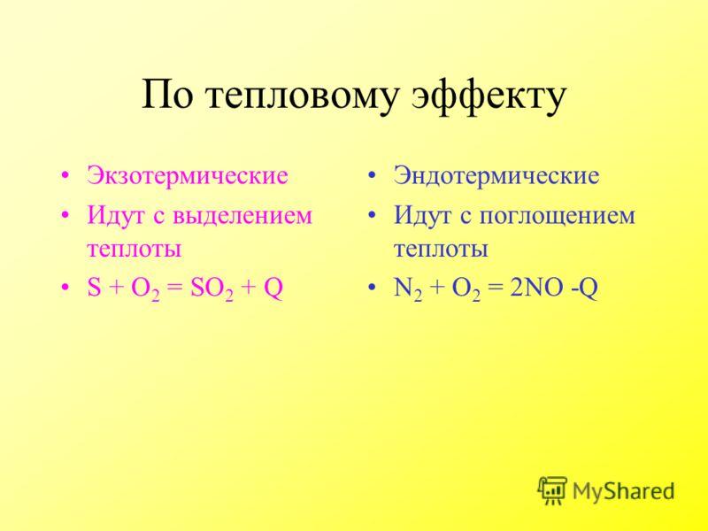 По тепловому эффекту Экзотермические Идут с выделением теплоты S + O 2 = SO 2 + Q Эндотермические Идут с поглощением теплоты N 2 + O 2 = 2NO -Q