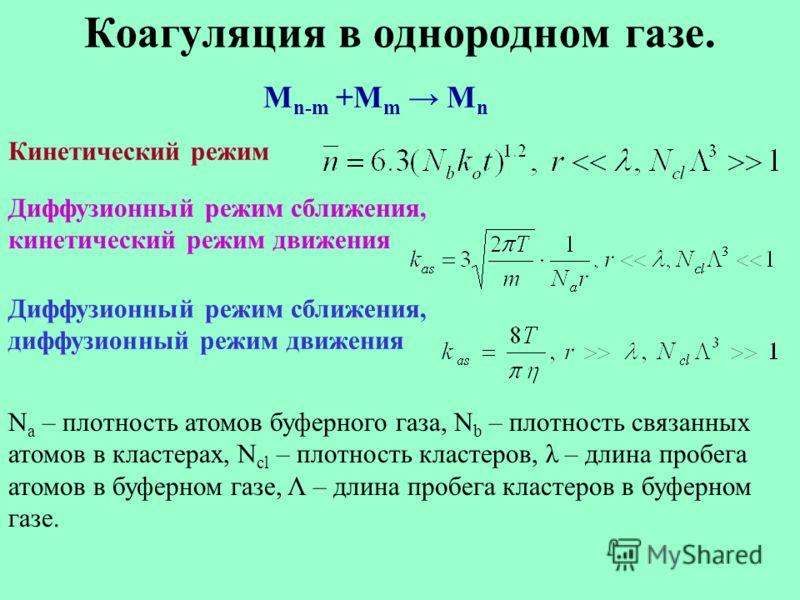 Коагуляция в однородном газе. M n-m +M m M n Кинетический режим Диффузионный режим сближения, кинетический режим движения Диффузионный режим сближения, диффузионный режим движения N a – плотность атомов буферного газа, N b – плотность связанных атомо