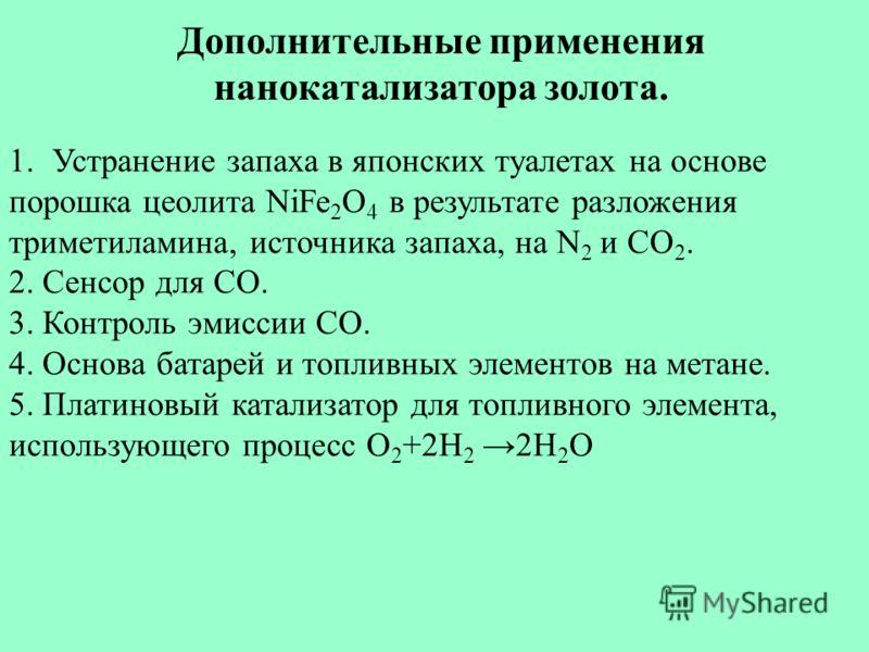 Дополнительные применения нанокатализатора золота. 1.Устранение запаха в японских туалетах на основе порошка цеолита NiFe 2 O 4 в результате разложения триметиламина, источника запаха, на N 2 и CO 2. 2. Сенсор для CO. 3. Контроль эмиссии CO. 4. Основ