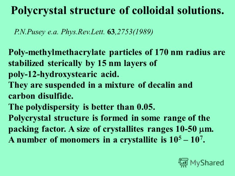 Polycrystal structure of colloidal solutions. Poly-methylmethacrylate particles of 170 nm radius are stabilized sterically by 15 nm layers of poly-12-hydroxystearic acid. They are suspended in a mixture of decalin and carbon disulfide. The polydisper