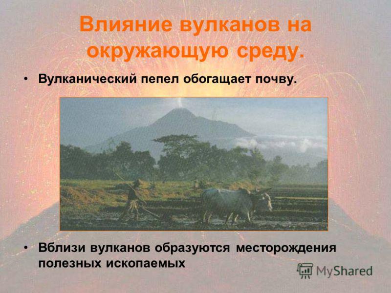 Влияние вулканов на окружающую среду. Вулканический пепел обогащает почву. Вблизи вулканов образуются месторождения полезных ископаемых