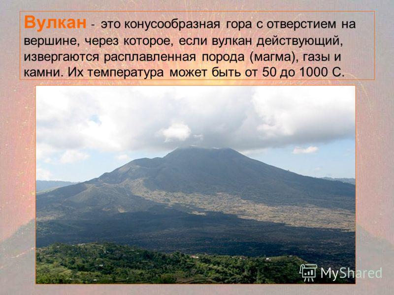 Вулкан - это конусообразная гора с отверстием на вершине, через которое, если вулкан действующий, извергаются расплавленная порода (магма), газы и камни. Их температура может быть от 50 до 1000 С.