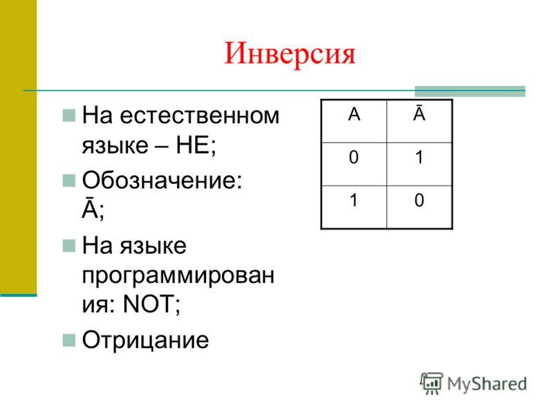 Инверсия На естественном языке – НЕ; Обозначение: Ā; На языке программирован ия: NOT; Отрицание АĀ 01 10