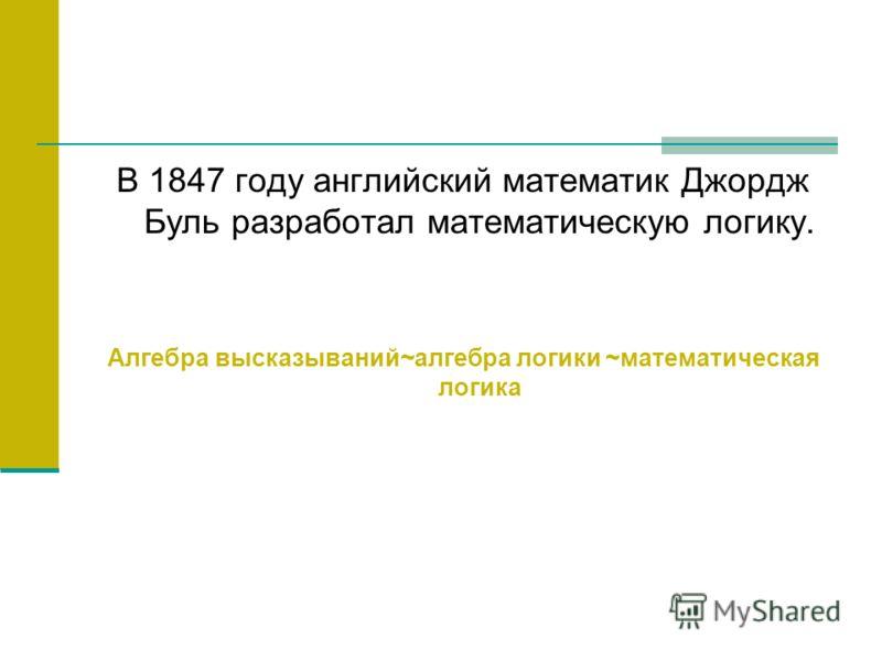 В 1847 году английский математик Джордж Буль разработал математическую логику. Алгебра высказываний~алгебра логики ~математическая логика