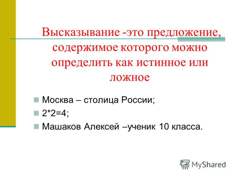 Высказывание -это предложение, содержимое которого можно определить как истинное или ложное Москва – столица России; 2*2=4; Машаков Алексей –ученик 10 класса.