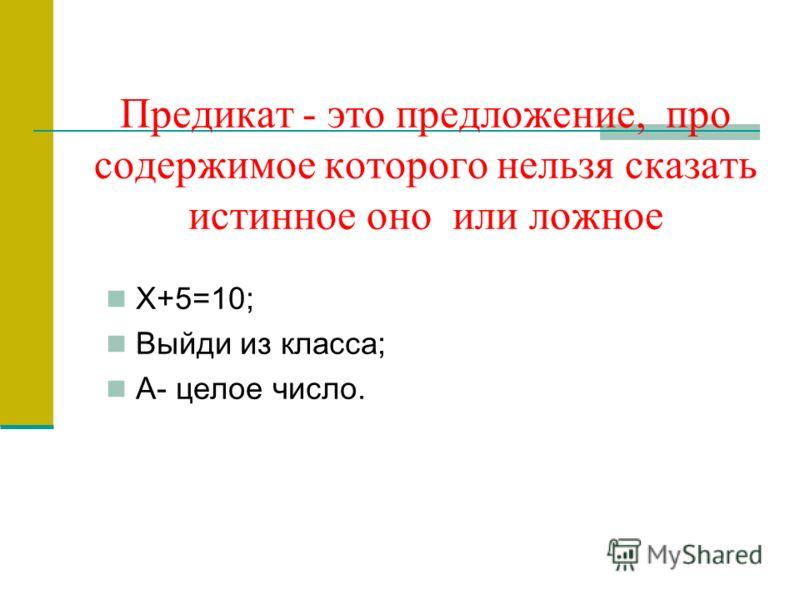 Предикат - это предложение, про содержимое которого нельзя сказать истинное оно или ложное Х+5=10; Выйди из класса; А- целое число.