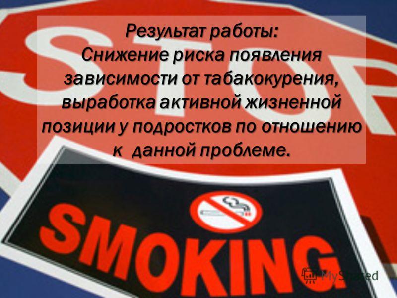 Результат работы: Снижение риска появления зависимости от табакокурения, выработка активной жизненной позиции у подростков по отношению к данной проблеме.