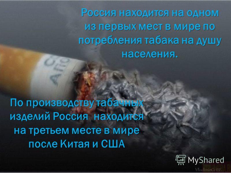 По производству табачных изделий Россия находится на третьем месте в мире после Китая и США Россия находится на одном из первых мест в мире по потребления табака на душу населения.