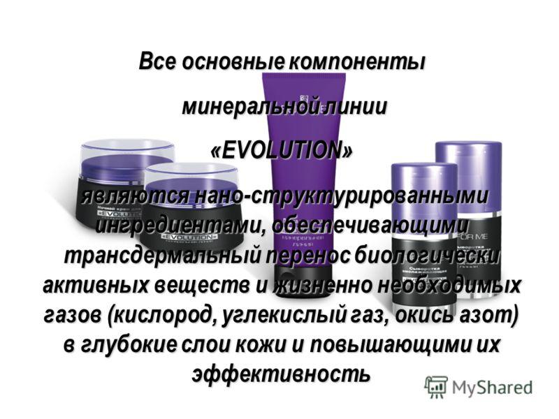 Все основные компоненты минеральной линии минеральной линии «EVOLUTION» являются нано-структурированными ингредиентами, обеспечивающими трансдермальный перенос биологически активных веществ и жизненно необходимых газов (кислород, углекислый газ, окис