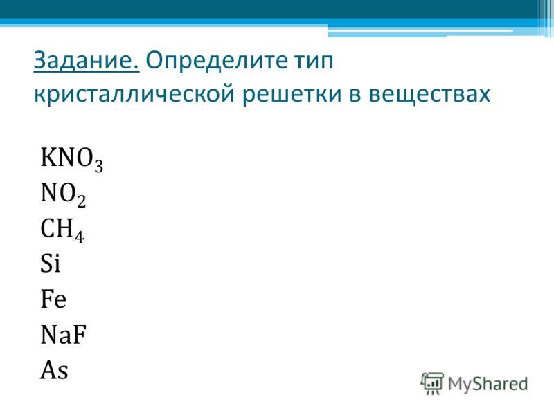 Задание. Определите тип кристаллической решетки в веществах KNO 3 NO 2 CH 4 Si Fe NaF As