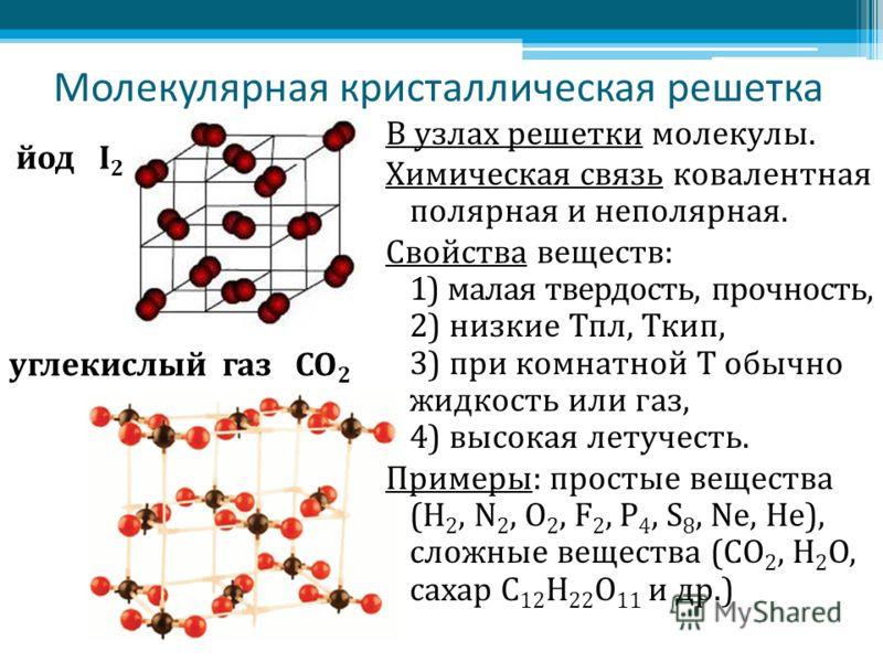Молекулярная кристаллическая решетка В узлах решетки молекулы. Химическая связь ковалентная полярная и неполярная. Свойства веществ: 1) малая твердость, прочность, 2) низкие Тпл, Ткип, 3) при комнатной Т обычно жидкость или газ, 4) высокая летучесть.