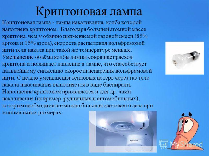 Криптоновая лампа Криптоновая лампа - лампа накаливания, колба которой наполнена криптоном. Благодаря большей атомной массе криптона, чем у обычно применяемой газовой смеси (85% аргона и 15% азота), скорость распыления вольфрамовой нити тела накала п