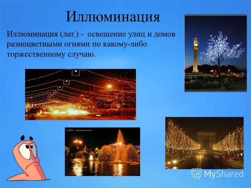 Иллюминация Иллюминация (лат.) - освещение улиц и домов разноцветными огнями по какому-либо торжественному случаю.