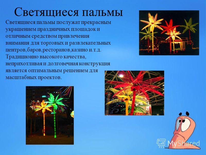 Светящиеся пальмы Светящиеся пальмы послужат прекрасным украшением праздничных площадок и отличным средством привлечения внимания для торговых и развлекательных центров,баров,ресторанов,казино и.т.д. Традиционно высокого качества, неприхотливая и дол