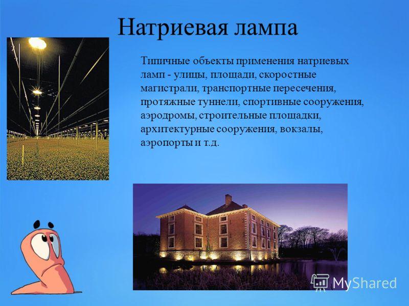 Натриевая лампа Типичные объекты применения натриевых ламп - улицы, площади, скоростные магистрали, транспортные пересечения, протяжные туннели, спортивные сооружения, аэродромы, строительные площадки, архитектурные сооружения, вокзалы, аэропорты и т