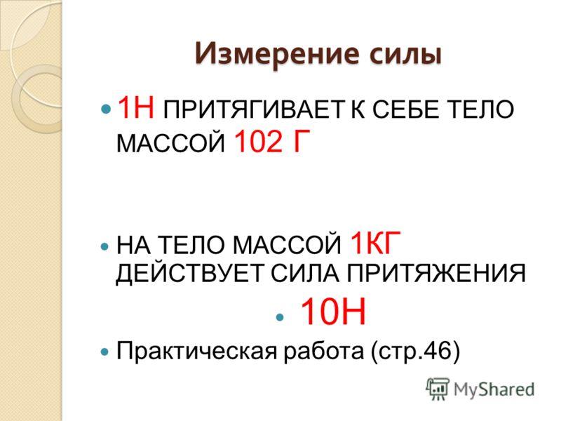 Измерение силы 1Н ПРИТЯГИВАЕТ К СЕБЕ ТЕЛО МАССОЙ 102 Г НА ТЕЛО МАССОЙ 1КГ ДЕЙСТВУЕТ СИЛА ПРИТЯЖЕНИЯ 10Н Практическая работа (стр.46)