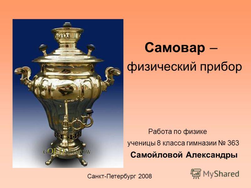 Самовар – физический прибор Работа по физике ученицы 8 класса гимназии 363 Самойловой Александры Санкт-Петербург 2008