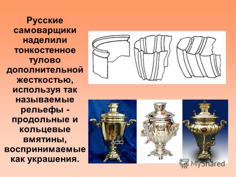 Русские самоварщики наделили тонкостенное тулово дополнительной жесткостью, используя так называемые рельефы - продольные и кольцевые вмятины, воспринимаемые как украшения.