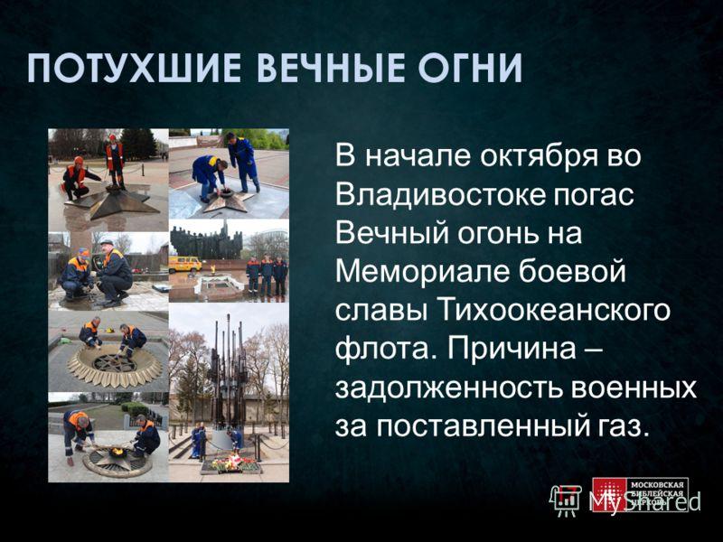 ПОТУХШИЕ ВЕЧНЫЕ ОГНИ В начале октября во Владивостоке погас Вечный огонь на Мемориале боевой славы Тихоокеанского флота. Причина – задолженность военных за поставленный газ. 17