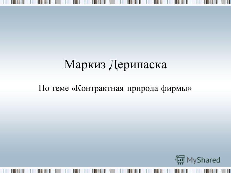 Маркиз Дерипаска По теме «Контрактная природа фирмы»