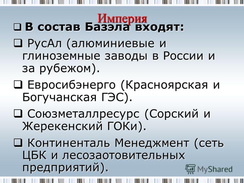 Империя В состав Базэла входят: В состав Базэла входят: РусАл (алюминиевые и глиноземные заводы в России и за рубежом). РусАл (алюминиевые и глиноземные заводы в России и за рубежом). Евросибэнерго (Красноярская и Богучанская ГЭС). Евросибэнерго (Кра