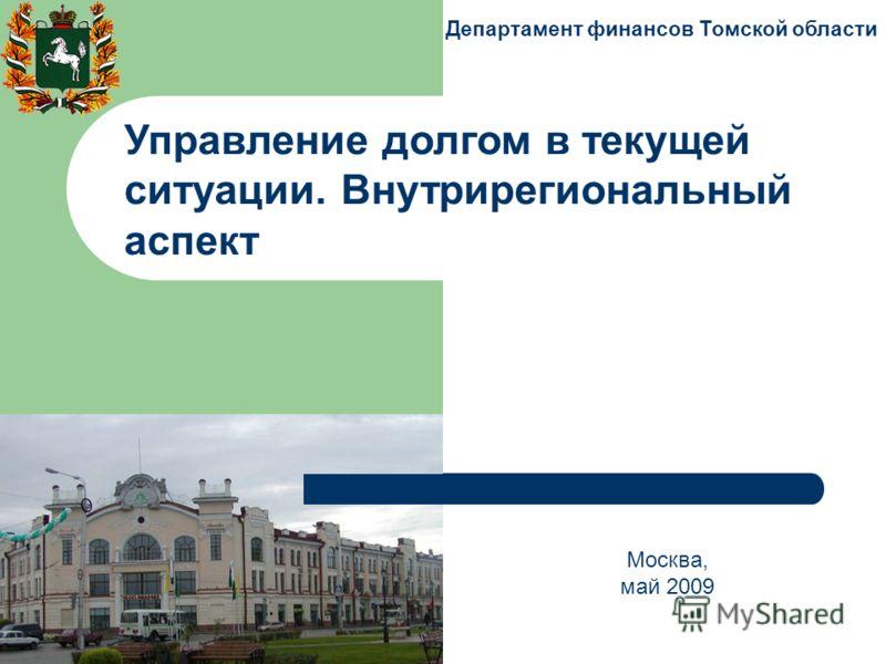 Департамент финансов Томской области Москва, май 2009 Управление долгом в текущей ситуации. Внутрирегиональный аспект