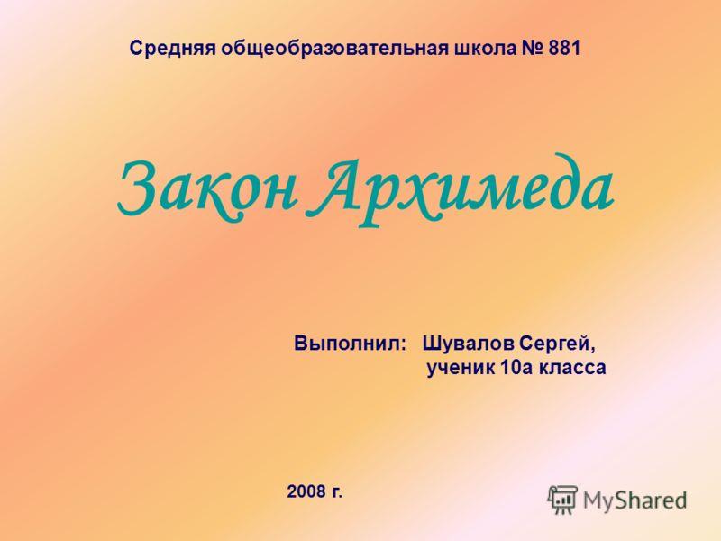 Закон Архимеда Средняя общеобразовательная школа 881 Выполнил: Шувалов Сергей, ученик 10а класса 2008 г.