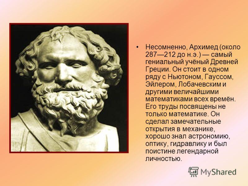 Несомненно, Архимед (около 287212 до н.э.) самый гениальный учёный Древней Греции. Он стоит в одном ряду с Ньютоном, Гауссом, Эйлером, Лобачевским и другими величайшими математиками всех времён. Его труды посвящены не только математике. Он сделал зам