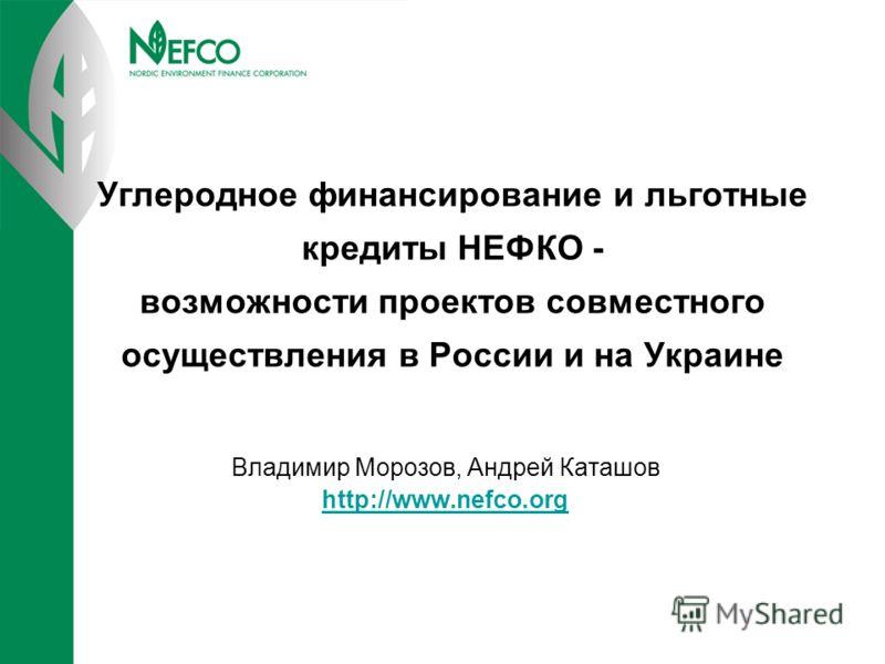 Углеродное финансирование и льготные кредиты НЕФКО - возможности проектов совместного осуществления в России и на Украине Владимир Морозов, Андрей Каташов http://www.nefco.org