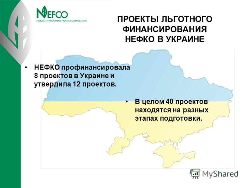 ПРОЕКТЫ ЛЬГОТНОГО ФИНАНСИРОВАНИЯ НЕФКО В УКРАИНЕ НЕФКО профинансировала 8 проектов в Украине и утвердила 12 проектов. В целом 40 проектов находятся на разных этапах подготовки.