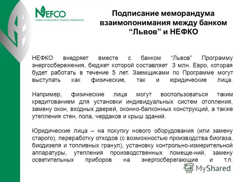 НЕФКО внедряет вместе с банком Львов Программу энергосбережения, бюджет которой составляет 3 млн. Евро, которая будет работать в течение 5 лет. Заемщиками по Программе могут выступать как физические, так и юридические лица. Например, физические лица
