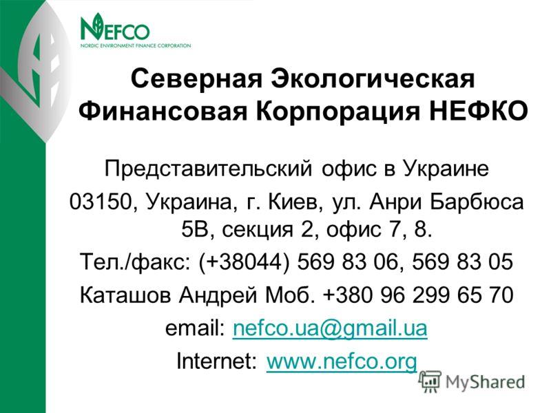 Северная Экологическая Финансовая Корпорация НЕФКО Представительский офис в Украине 03150, Украина, г. Киев, ул. Анри Барбюса 5В, секция 2, офис 7, 8. Тел./факс: (+38044) 569 83 06, 569 83 05 Каташов Андрей Моб. +380 96 299 65 70 email: nefco.ua@gmai