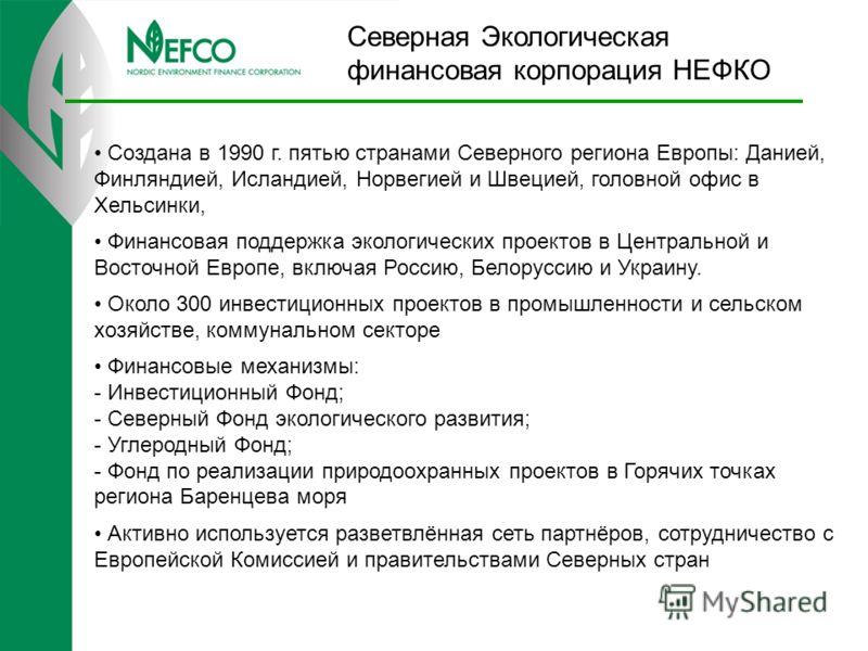 Северная Экологическая финансовая корпорация НЕФКО Создана в 1990 г. пятью странами Северного региона Европы: Данией, Финляндией, Исландией, Норвегией и Швецией, головной офис в Хельсинки, Финансовая поддержка экологических проектов в Центральной и В