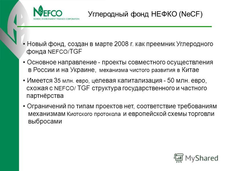 Углеродный фонд НЕФКО (NeCF) Новый фонд, создан в марте 2008 г. как преемник Углеродного фонда NEFCO/ TGF Основное направление - проекты совместного осуществления в России и на Украине, механизма чистого развития в Китае Имеется 3 5 млн. евро, ц елев