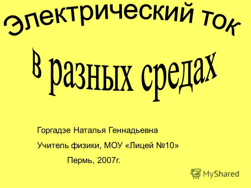 Горгадзе Наталья Геннадьевна Учитель физики, МОУ «Лицей 10» Пермь, 2007г.
