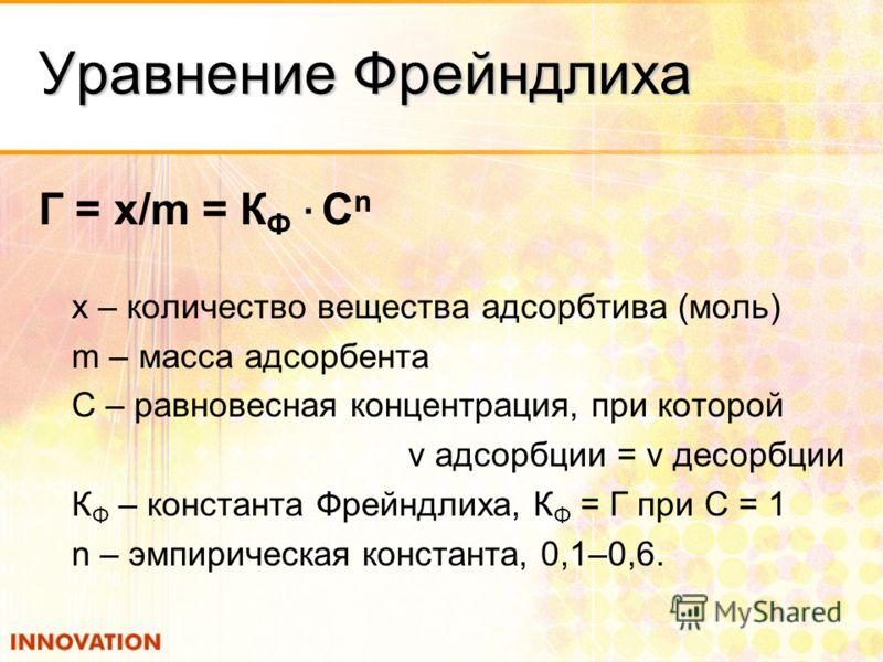 Уравнение Фрейндлиха Г = x/m = К Ф · C n х – количество вещества адсорбтива (моль) m – масса адсорбента С – равновесная концентрация, при которой v адсорбции = v десорбции К Ф – константа Фрейндлиха, К Ф = Г при С = 1 n – эмпирическая константа, 0,1–