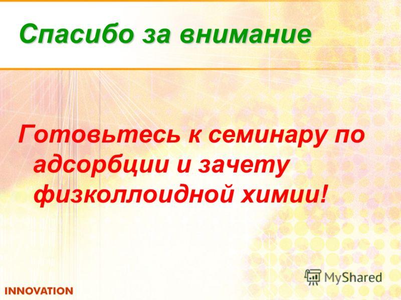 Спасибо за внимание Готовьтесь к семинару по адсорбции и зачету физколлоидной химии!