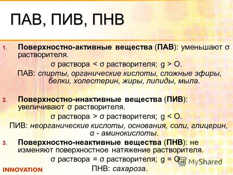 ПАВ, ПИВ, ПНВ 1. Поверхностно-активные вещества (ПАВ): уменьшают σ растворителя. σ раствора О. ПАВ: спирты, органические кислоты, сложные эфиры, белки, холестерин, жиры, липиды, мыла. 2. Поверхностно-инактивные вещества (ПИВ): увеличивают σ растворит