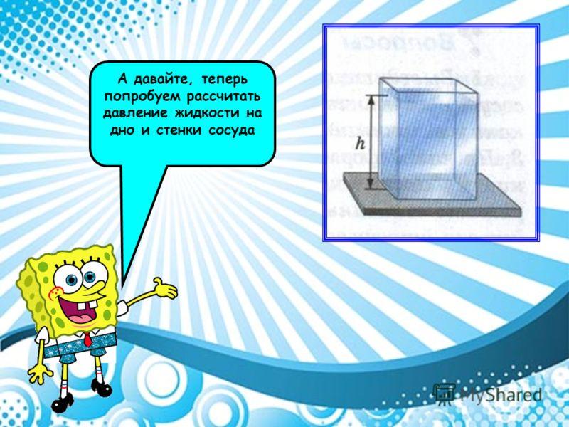 А давайте, теперь попробуем рассчитать давление жидкости на дно и стенки сосуда
